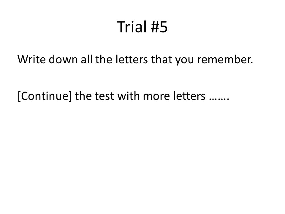Trial #5 Write down all the letters that you remember. [Continue] the test with more letters …….